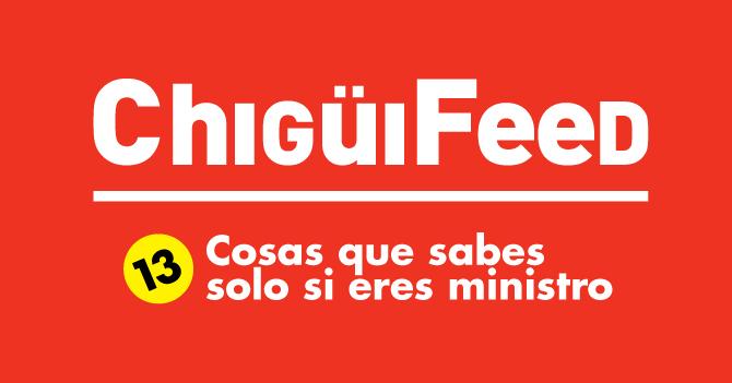 ChigüiFeed: 13 Cosas que sabes solo si eres ministro