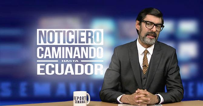 Reporte Semanal - Noticiero: Caminando hasta Ecuador
